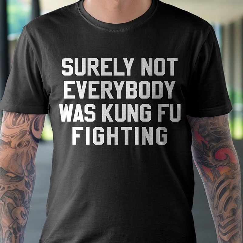 music meme - T-shirt - SURELY NOT EVERYBODY WAS KUNG FU FIGHTING