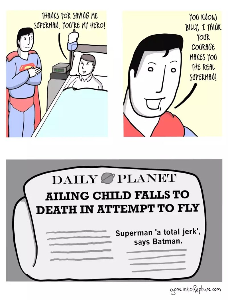 Cartoon - THANKS fOR SAVING ME SUPERMAN. YOU'RE MY HERO! YoU KNOW BILL, I THINK YOUR COURAGE MAKES YOU THE REAL SUPERMAN! DAILY PLANET AILING CHILD FALLS TO DEATH IN ΑΤΤΕMPT ΤΟ FLY Superman 'a total jerk', says Batman. gone into Rapture com