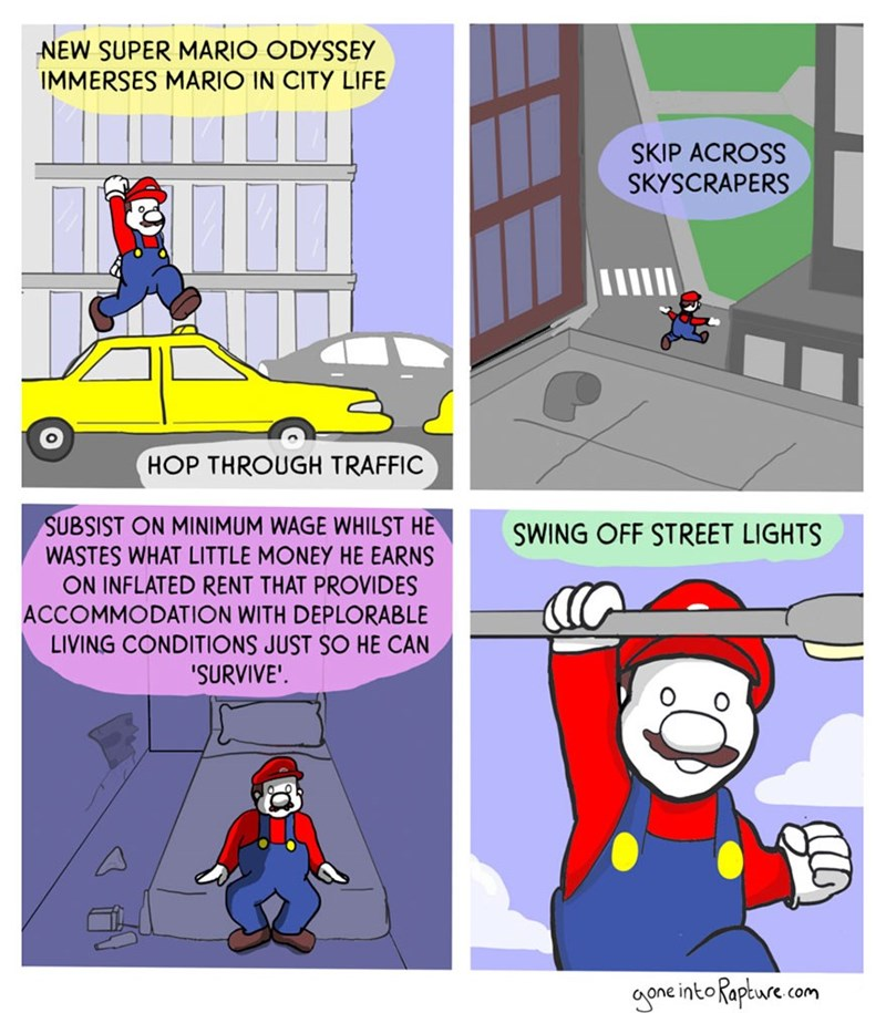 Cartoon - NEW SUPER MARIO ODYSSEY IMMERSES MARIO IN CITY LIFE SKIP ACROSS SKYSCRAPERS HOP THROUGH TRAFFIC SUBSIST ON MINIMUM WAGE WHILST HE WASTES WHAT LITTLE MONEY HE EARNS ON INFLATED RENT THAT PROVIDES ACCOMMODATION WITH DEPLORABLE LIVING CONDITIONS JUST SO HE CAN 'SURVIVE' SWING OFF STREET LIGHTS aone into Rapture com