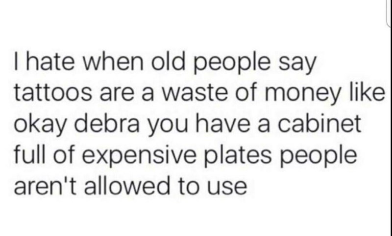 """I hate when old people say tattoos are a waste of money like okay Debra you have a cabinet full of expensive plates people aren't allowed to use"""