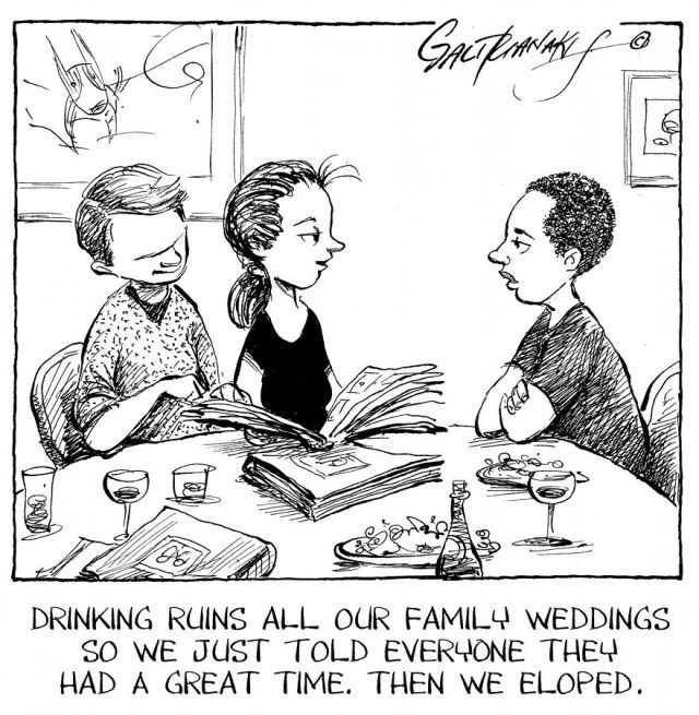 Cartoon - DRINKING RUINS ALL OUR FAMILY WEDDINGS SO WE JUST TOLD EVERHONE THEY HAD A GREAT TIME. THEN WE ELOPED