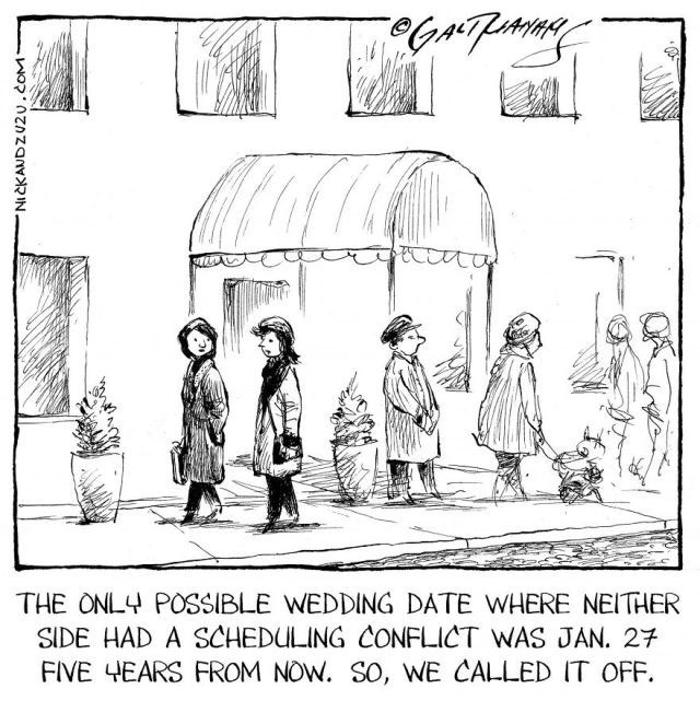 Cartoon - THE ONLY POSSIBLE WEDDING DATE WHERE NEITHER SIDE HAD A SCHEDULING CONFLICT WAS JAN. 27 FIVE YEARS FROM NOW. SO, WE CALLED IT OFF. NICKAUDZU2U.coM