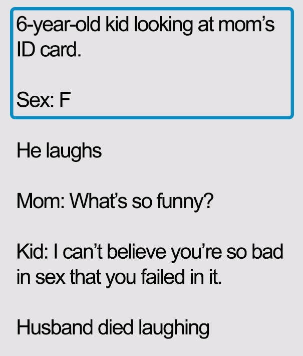 Text - |6-year-old kid looking at mom's |ID card. Sex: F He laughs Mom: What's so funny? Kid: I can't believe you're so bad in sex that you failed in it. Husband died laughing