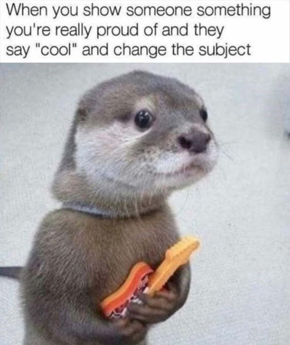 """Vertebrate - When you show someone something you're really proud of and they say """"cool"""" and change the subject"""