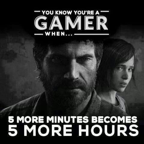 """You know you're a gamer when...five more minutes becomes five more hours"""