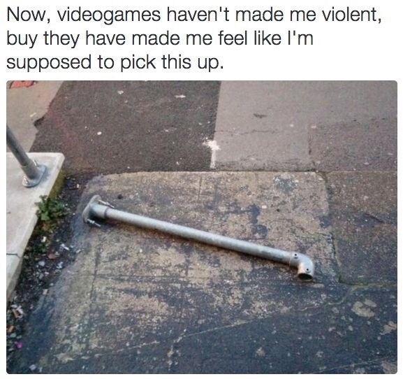 Text - Now, videogames haven't made me violent, buy they have made me feel like I'm supposed to pick this up.