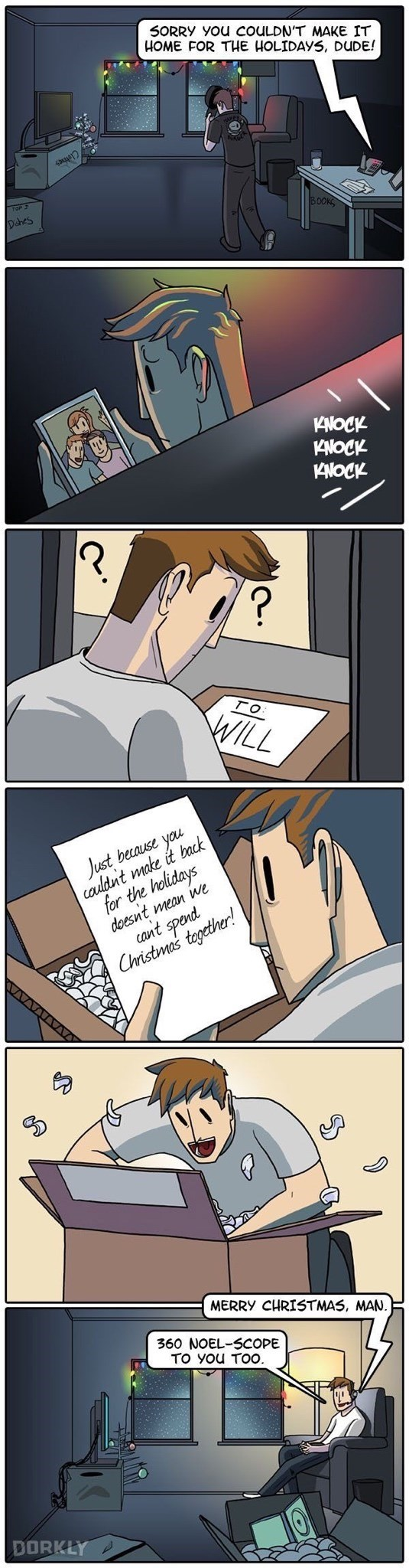 Cartoon - SORRY You COULDN'T MAKE IT HOME FOR THE HOLIDAYS, DUDE! 30OKS Dahes 1KNOCK KNOCK 1KNOCK ? TO WILL cadldnt make it back for the helidays doesnt mean we cant spend Just because you Christmas together! AAUAVAVA MERRY CHRISTMAS, MAN. 360 NOEL-SCOPE TO YOu TOO. DORKLY