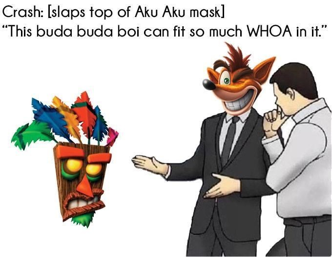"Cartoon - Crash: [slaps top of Aku Aku mask] ""This buda buda boi can fit so much WHOA in it."""