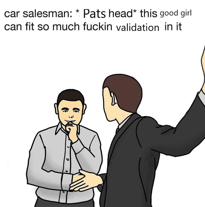 Cartoon - car salesman: * Pats head* this good girl fit so much fuckin validation in it