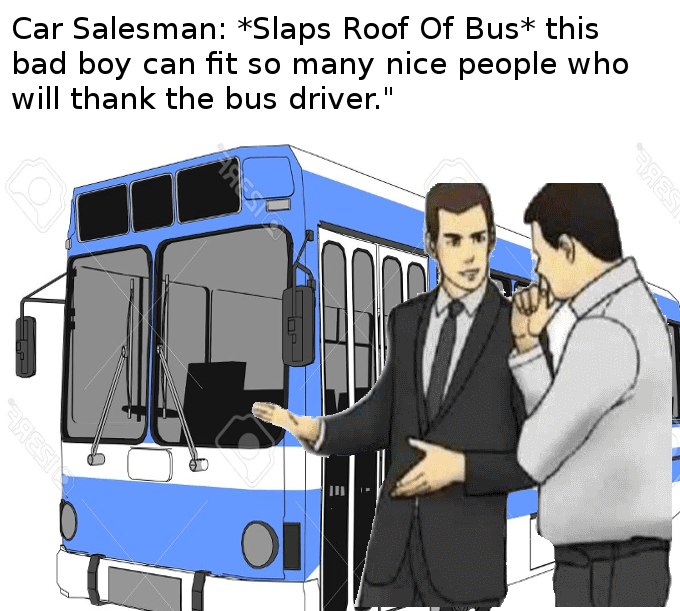 "Motor vehicle - Car Salesman: *Slaps Roof Of Bus* this bad boy can fit so many nice people who will thank the bus driver."" AMEZIYA BRESI"
