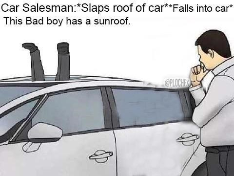 Motor vehicle - Car Salesman:*Slaps roof of car**Falls into car* This Bad boy has a sunroof @PLOCHEX