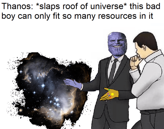 World - Thanos: *slaps roof of universe* this bad boy can only fit so many resources in it