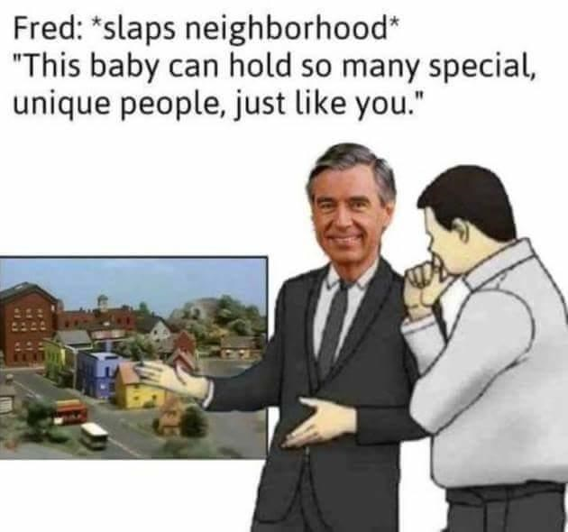 "Text - Fred: *slaps neighborhood* ""This baby can hold so many special, unique people, just like you."""