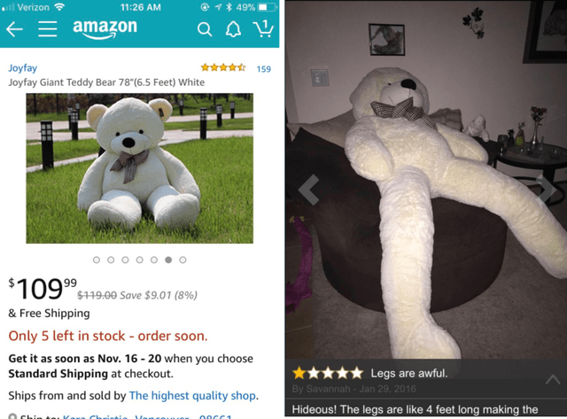 Teddy bear - @1 49 % il Verizon 11:26 AM amazon 159 Joyfay Joyfay Giant Teddy Bear 78 (6.5 Feet) White $109 19.00 Save $9.01 (89%) & Free Shipping Only 5 left in stock - order soon. Get it as soon as Nov. 16-20 when you choose Standard Shipping at checkout Legs are awful. By Savannah-Jan 29, 2016 Ships from and sold by The highest quality shop. Hideous! The legs are like 4 feet long making the 00CC1 ansonu