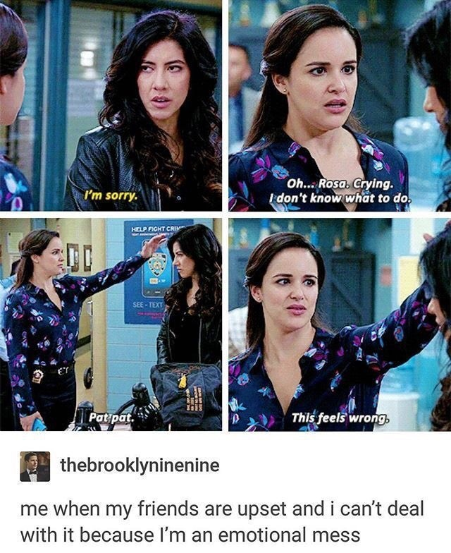 Facial expression - Oh... Rosa. Crying. don't know what to do. I'm sorry. HELP FICHT CRIM SEE-TEXT ET This feels wrong, Ρapat. thebrooklyninenine me when my friends are upset and i can't deal with it because I'm an emotional mess