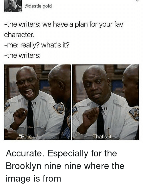 """Text - @destielgold -the writers: we have a plan for your fav character. -me: really? what's it? -the writers: """"Pain That's it. Accurate. Especially for the Brooklyn nine nine where the image is from"""