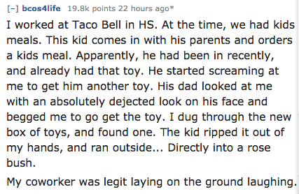 Text - [-] bcos4life 19.8k points 22 hours ago* I worked at Taco Bell in HS. At the time, we had kids meals. This kid comes in with his parents and orders a kids meal. Apparently, he had been in recently, and already had that toy. He started screaming at me to get him another toy. His dad looked at me with an absolutely dejected look on his face and begged me to go get the toy. I dug through the new box of toys, and found one. The kid ripped it out of my hands, and ran outside... Directly into a