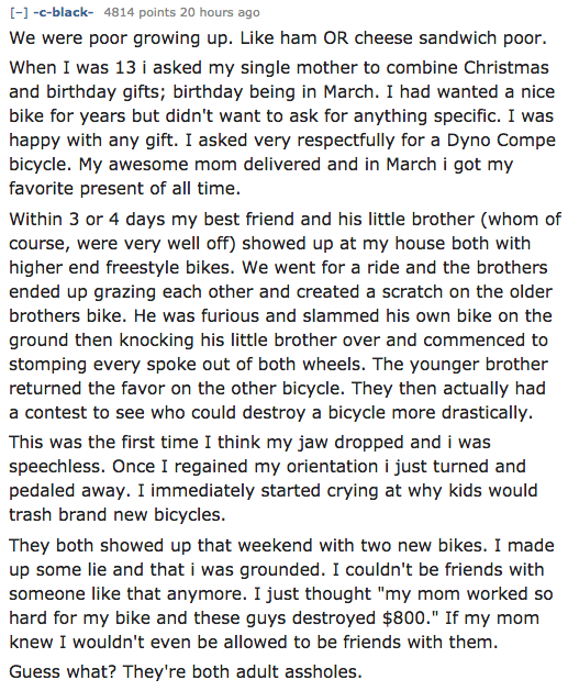 Text - --black 4814 points 20 hours ago We were poor growing up. Like ham OR cheese sandwich poor. When I was 13 i asked my single mother to combine Christmas and birthday gifts; birthday being in March. I had wanted a nice bike for years but didn't want to ask for anything specific. I was happy with any gift. I asked very respectfully for a Dyno Compe bicycle. My awesome mom delivered and in March i got my favorite present of all time. Within 3 or 4 days my best friend and his little brother (w