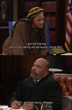 I get the feeling you're not taking me seriously, Uncle Phil. Oh, well lim sorry, Whoopl.