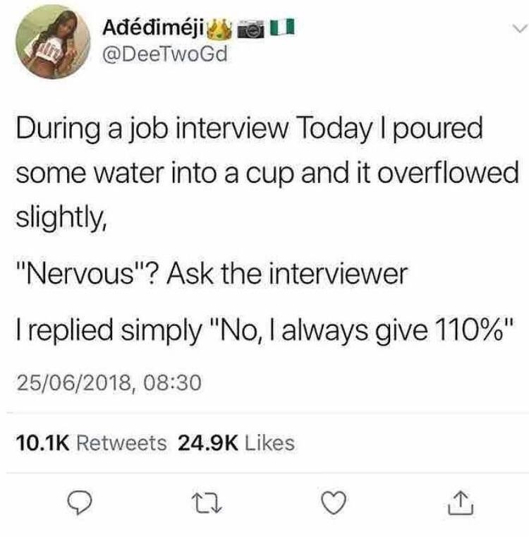 "Text - Adédiméji @DeeTwoGd During a job interview Today I poured some water into a cup and it overflowed slightly, ""Nervous""? Ask the interviewer I replied simply ""No, I always give 110%"" 25/06/2018, 08:30 10.1K Retweets 24.9K Likes"