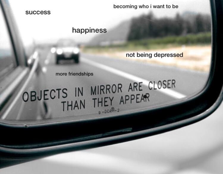 Motor vehicle - becoming who i want to be success happiness not being depressed more friendships OBJECTS IN MIRROR ARE CLOSER THAN THEY APPEAR 9-DCA2