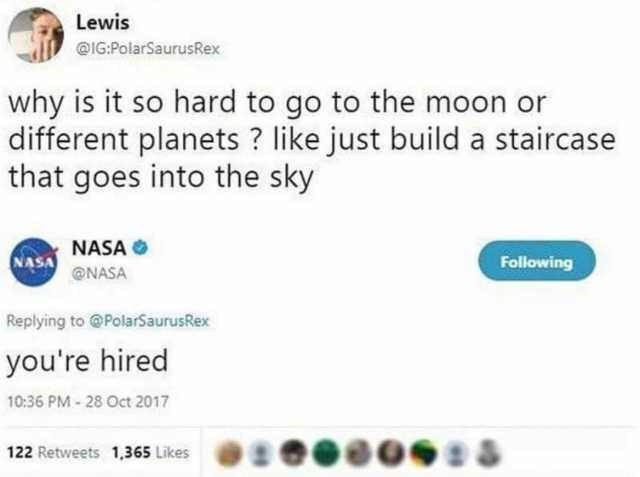 Text - Lewis @IG:PolarSaurusRex why is it so hard to go to the moon or different planets? like just build a staircase that goes into the sky NASA Following @NASA Replying to @PolarSaurusRex you're hired 10:36 PM-28 Oct 2017 122 Retweets 1,365 Likes