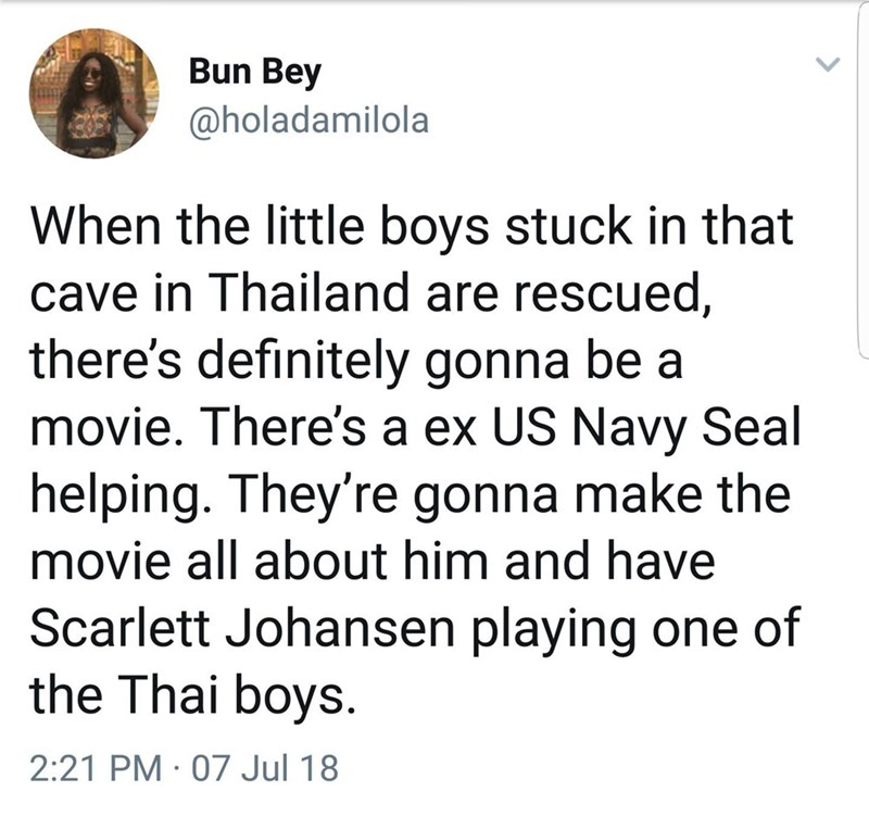 Text - Bun Bey @holadamilola When the little boys stuck in that cave in Thailand are rescued, there's definitely gonna be a movie. There's a ex US Navy Seal helping. They're gonna make the movie all about him and have Scarlett Johansen playing one of the Thai boys 2:21 PM 07 Jul 18