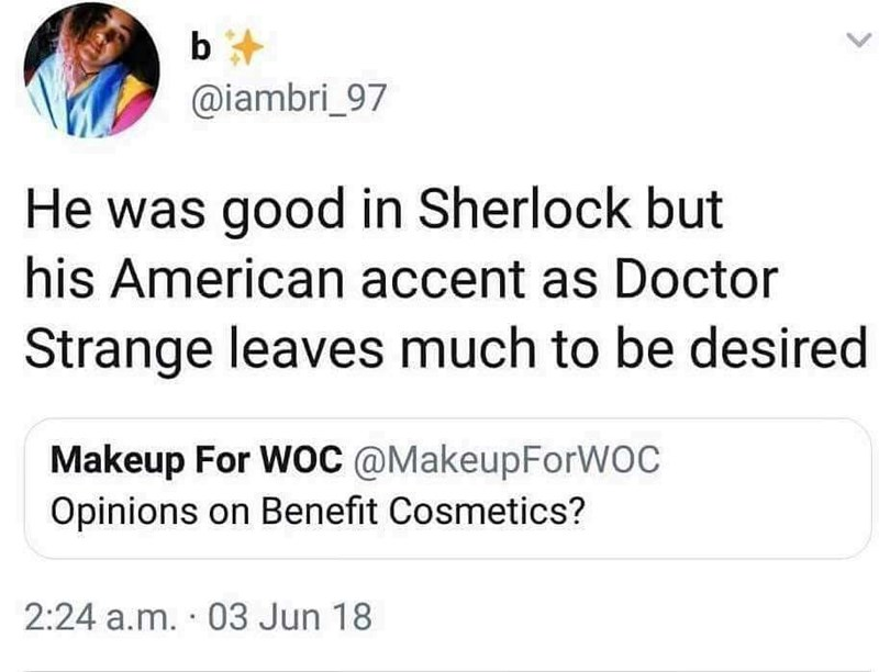 Text - b @iambri_97 He was good in Sherlock but his American accent as Doctor Strange leaves much to be desired Makeup For WOC @MakeupForWOC Opinions on Benefit Cosmetics? 2:24 a.m. 03 Jun 18