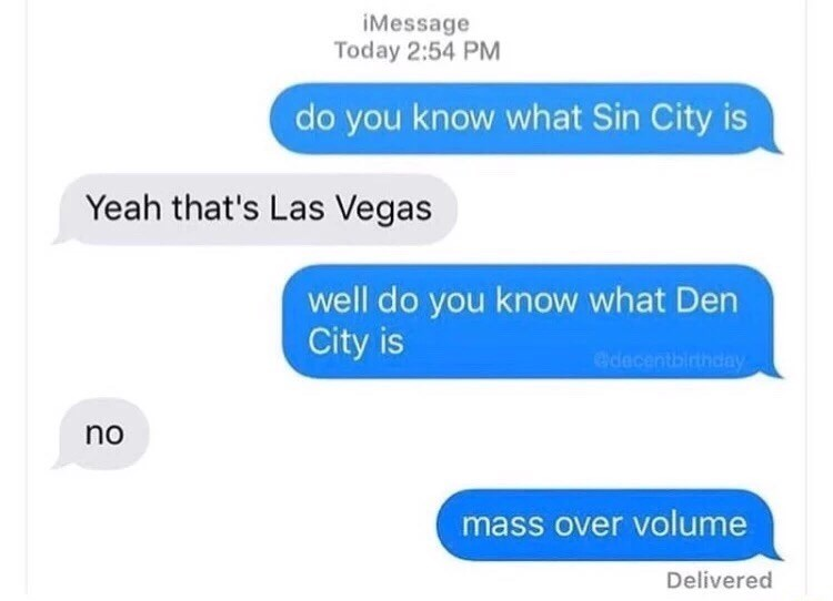 "Facebook chat that reads, ""Do you know what Sin City is?"" ""Yeah that's Las Vegas"" ""Well do you know what Den City is?"" ""No"" ""Mass over volume"""