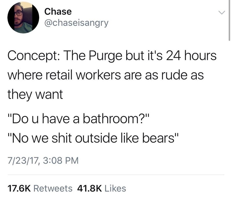"""Text - Chase @chaseisangry Concept: The Purge but it's 24 hours where retail workers are as rude as they want """"Do u have a bathroom?"""" """"No we shit outside like bears"""" 7/23/17, 3:08 PM 17.6K Retweets 41.8K Likes"""