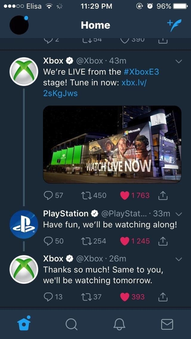 Font - 96% oo Elisa 11:29 PM Home ャC个门 Xbox @Xbox 43m We're LIVE from the #XboxE3 stage! Tune in now: xbx.lv/ 2sKgJws FAficrosoft icrosot WATCH LIVE NOW 57 1 763 T t.450 PlayStation @PlayStat.... 33m Have fun, we'll be watching along! 50 L254 1245 T Xbox @Xbox 26m Thanks so much! Same to you, we'll be watching tomorrow. LI37 13 393 Σ