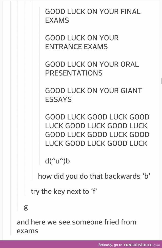 Text - GOOD LUCK ON YOUR FINAL EXAMS GOOD LUCK ON YOUR ENTRANCE EXAMS GOOD LUCK ON YOUR ORAL PRESENTATIONS GOOD LUCK ON YOUR GIANT ESSAYS GOOD LUCK GOOD LUCK GOOD LUCK GOOD LUCK GOOD LUCK GOOD LUCK GOOD LUCK G0OD LUCK GOOD LUCK GOOD LUCK d(Au^)b how did you do that backwards 'b' try the key next to 'f and here we see someone fried from exams Seriously, go to FUNSubstance.com