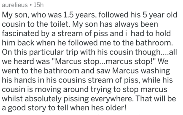 "Text - aurelieus 15h My son, who was 1.5 years, followed his 5 year old cousin to the toilet. My son has always been fascinated by a stream of piss and i had to hold him back when he followed me to the bathroom. On this particular trip with his cousin though....al we heard was ""Marcus stop...marcus stop!"" We went to the bathroom and saw Marcus washing his hands in his cousins stream of piss, while his cousin is moving around trying to stop marcus whilst absolutely pissing everywhere. That will b"