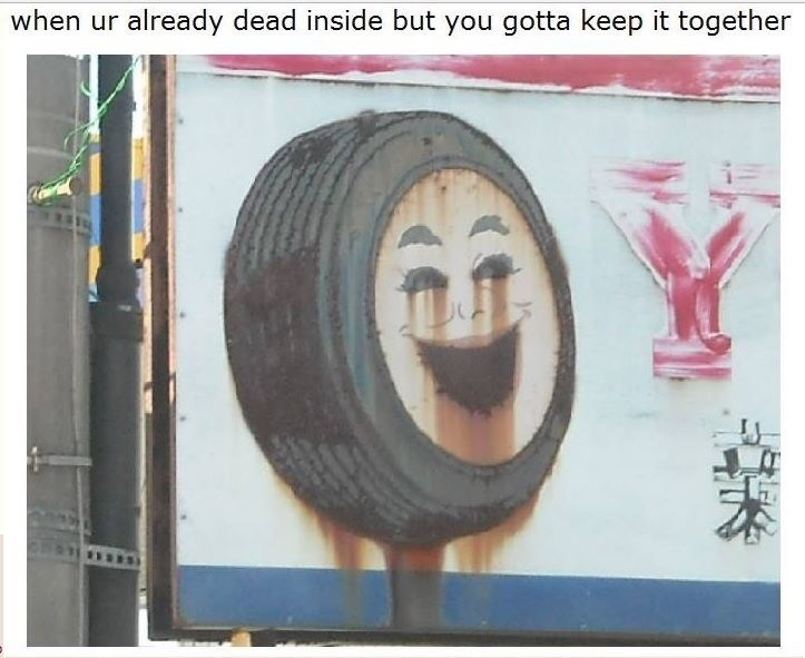meme about being dead inside with pic of a wheel with a smiling face and paint running down its eyes and mouth