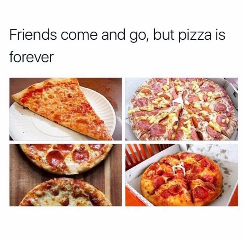 """work meme about """"Friends come and go, but pizza is forever"""""""