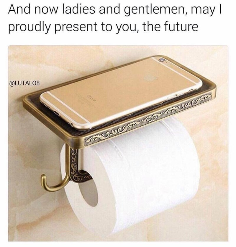 """work memes - Picture of a smartphone holder on top of a roll of toilet paper with the caption, """"And now ladies and gentlemen, may I proudly present to you, the future"""""""