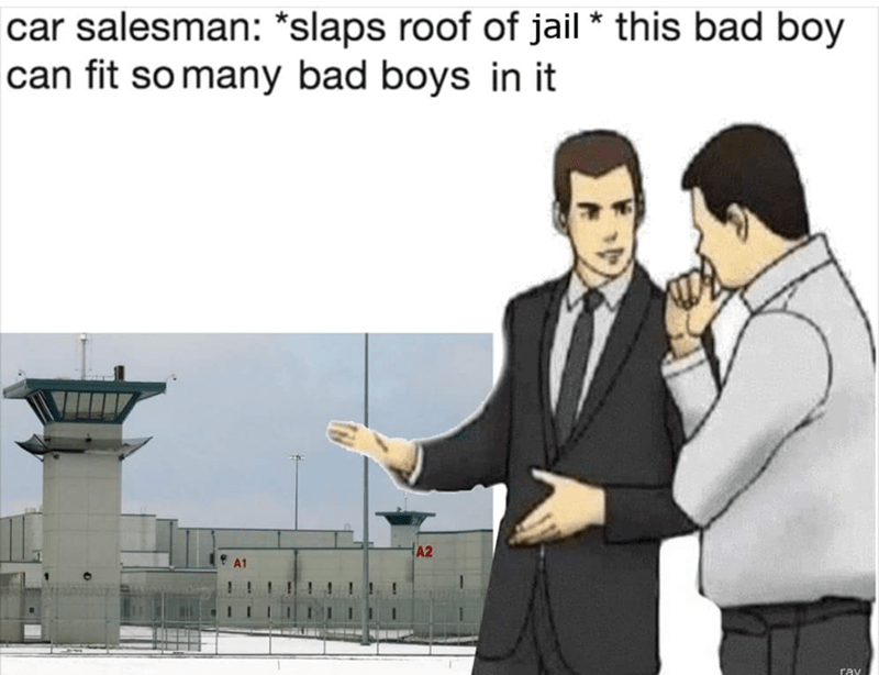 "'Slaps roof of car meme' with a pic of a jail that says ""This bad boy can fit so many bad boys in it"""