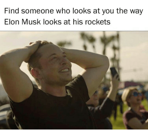 Text - Find someone who looks at you the way Elon Musk looks at his rockets