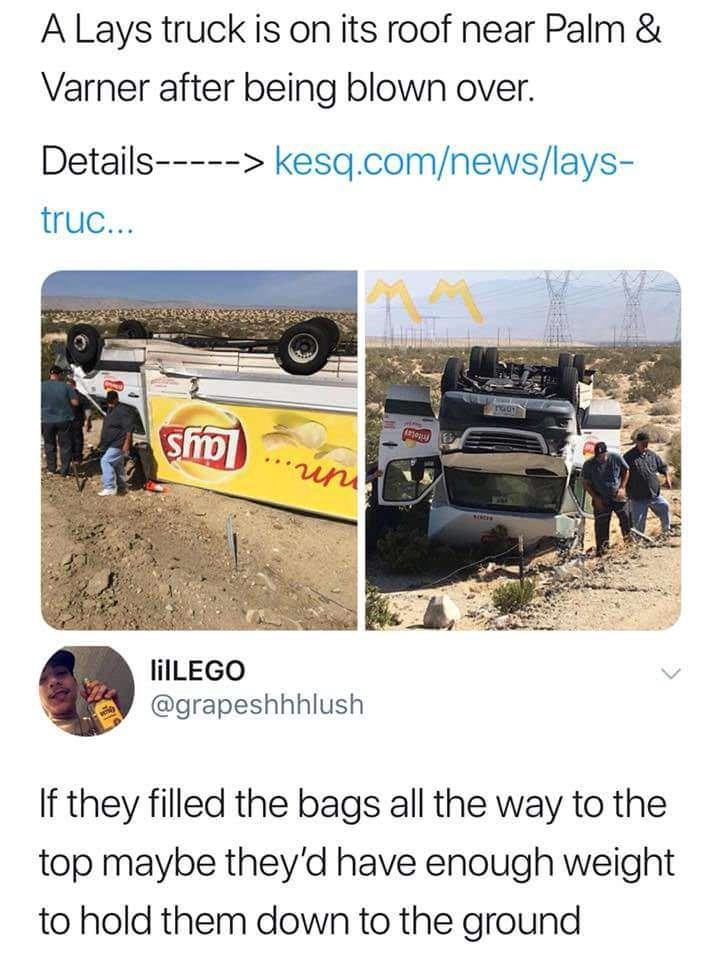 Motor vehicle - A Lays truck is on its roof near Palm & Varner after being blown over. Details- kesq.com/news/lays- truc... un liLEGO @grapeshhhlush If they filled the bags all the way to the top maybe they'd have enough weight to hold them down to the ground