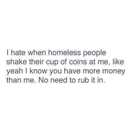 Text - I hate when homeless people shake their cup of coins at me, like yeah I know you have more money than me. No need to rub it in.