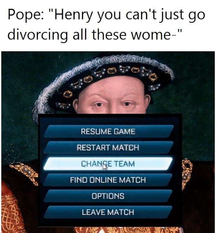 """Text - Pope: """"Henry you can't just go divorcing all these wome-"""" RESUME GAME RESTART MATCH CHANGE TEAM FIND ONLINE MATCH OPTIONS LEAVE MATCH"""