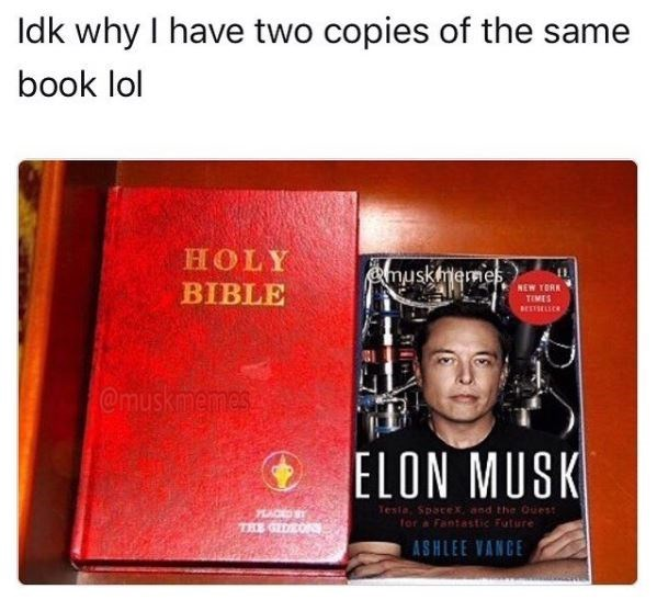 Text - Idk why I have two copies of the same book lol HOLY emuskimemes BIBLE NEW YORK TEMES BESTSELIC @muskmemes ELON MUSK Testa, Spacex and the Ouest for a Fantastic Future THE GEDEOS ASHLEE VANCE