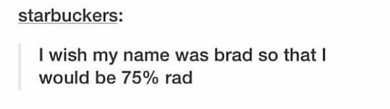 "Tumblr post that reads, ""I wish my name was Brad so that I would be 75% rad"""