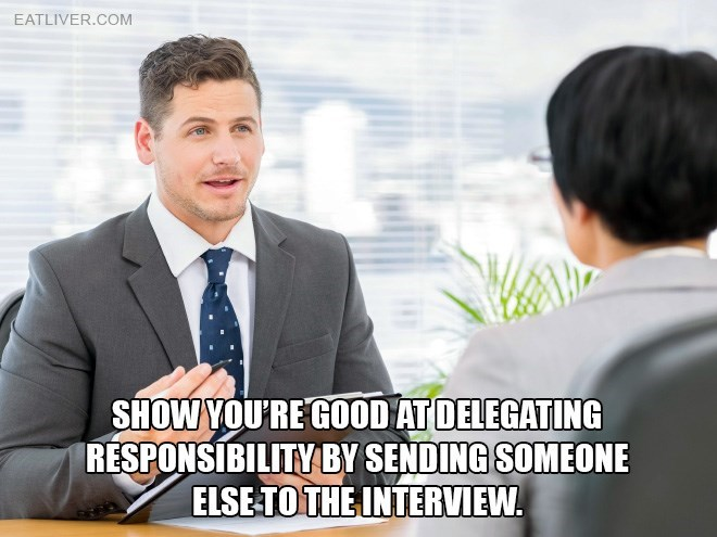 White-collar worker - EATLIVER.COM SHOW YOU'RE GOOD AT DELEGATING RESPONSIBILITY BY SENDING SOMEONE ELSE TO THE INTERVIEW