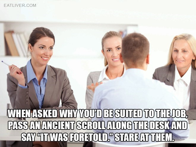 """People - EATLIVER.COM WHEN ASKED WHY YOUD BE SUITED TO THE JOB, PASS AN ANCIENT SCROLL ALONG THE DESKAND SAY """"ITWAS FORETOLD STARE AT THEM."""