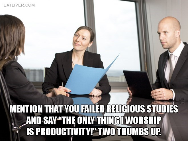 """Job - EATLIVER.COM MENTION THAT YOU FAILED RELIGIOUS STUDIES AND SAY""""THE ONLY THINGIWORSHIP IS PRODUCTIVITY!"""" TWO THUMBS UP"""