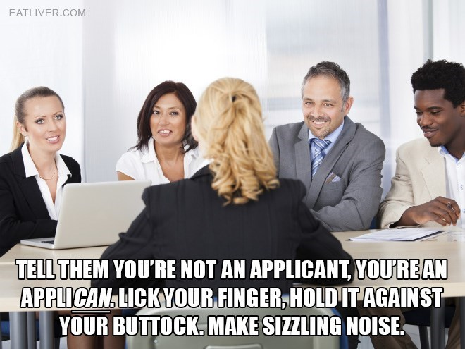People - EATLIVER.COM TELL THEM YOU'RE NOT AN APPLICANT, YOUREAN APPLICAN LICKYOUR FINGER, HOLD IT AGAINST YOUR BUTTOCK.MAKE SIZZLING NOISE