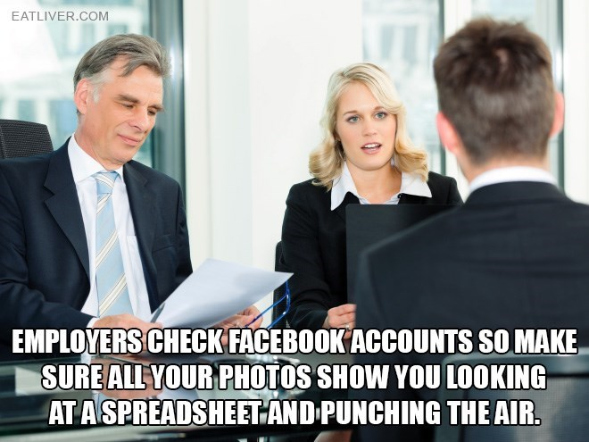 Job - EATLIVER.COM EMPLOYERS CHECK FACEBOOK ACCOUNTS SO MAKE SUREALL YOUR PHOTOS SHOW YOU LOOKING AT ASPREADSHEETAND PUNCHING THE AIR.