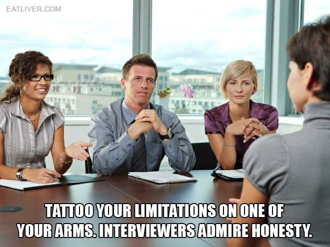 People - EATLIVER.COM TATTOO YOUR LIMITATIONS ON ONE OF YOUR ARMS. INTERVIEWERS ADMIRE HONESTY.