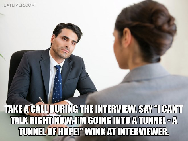 """Job - EATLIVER.COM TAKE A CALLDURING THE INTERVIEW.SAY """"ICANT TALK RIGHT NOW,IM GOING INTO A TUNNEL A TUNNEL OF HOPET WINK AT INTERVIEWER."""